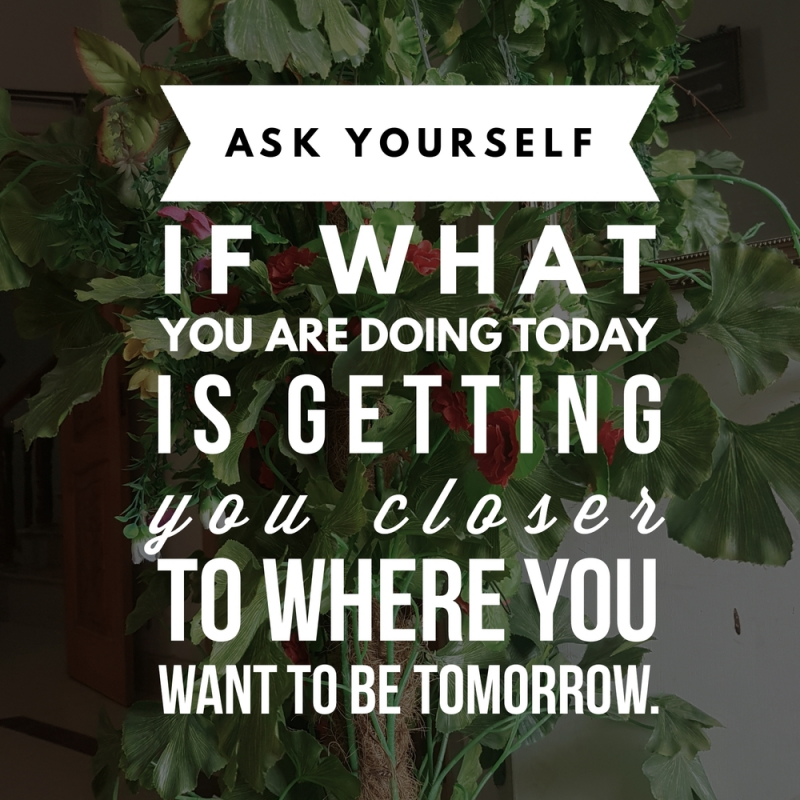 ask yourself if what you are doing today