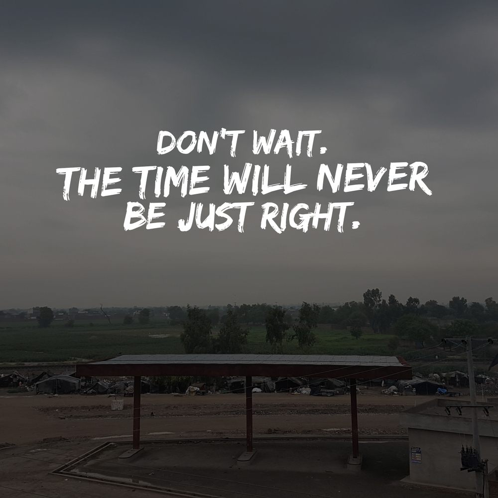 dont wait the time will never be just right