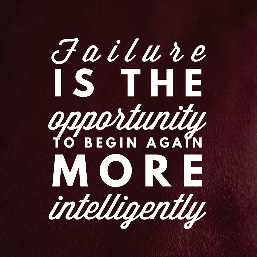Failure is the opportunity to begin again