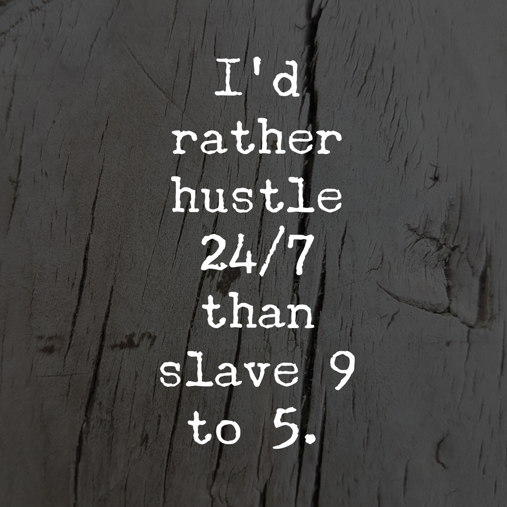 i would rather hustle 24 7 than slave 9 to 5
